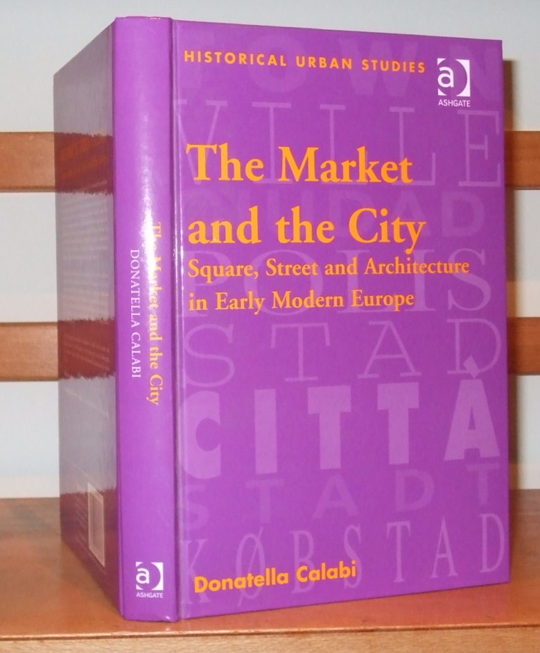 Image for The Market and the City: Square, Street and Architecture in Early Modern Europe (Historical Urban Studies Series)