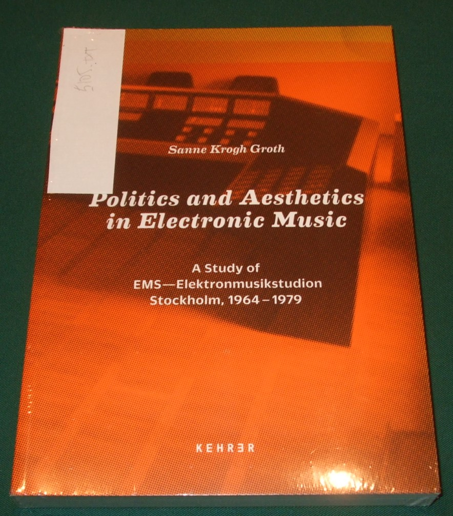Image for Politics and Aesthetics in Electronic Music: A Study of EMS - Elektronmusikstudion Stockholm, 1964-79 Krogh Groth, Sanne and Weibel, Peter